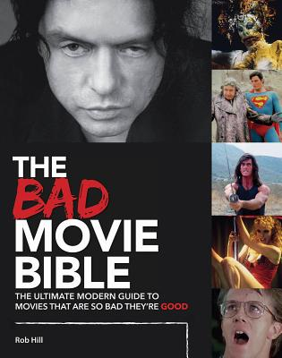 The Bad Movie Bible: The Ultimate Modern Guide to Movies That Are so Bad They're Good (Movie Bibles), Hill, Rob