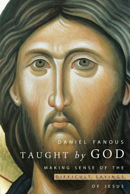 Taught by God: Making Sense of the Difficult Sayings of Jesus, Daniel Fanous