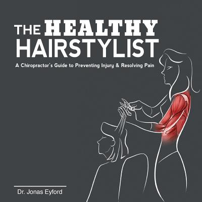 The Healthy Hairstylist: A Chiropractor's Guide to Preventing Injury & Resolving Pain, Eyford, Dr Jonas