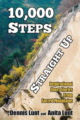 10,000 Steps Straight Up: Inspirational Short Stories From Sacred Mountains, Lunt, Dennis; Lunt, Anita