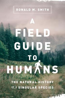 A Field Guide to Humans: The Natural History of a Singular Species, Smith, Ronald M