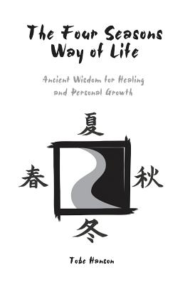The Four Seasons Way of Life: Ancient Wisdom for Healing and Personal Growth, Hanson, Tobe