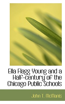 Ella Flagg Young and a Half-century of the Chicago Public Schools, McManis, John T.