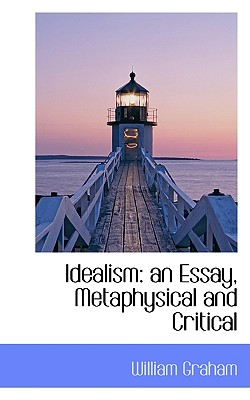 Idealism: an Essay, Metaphysical and Critical, Graham, William