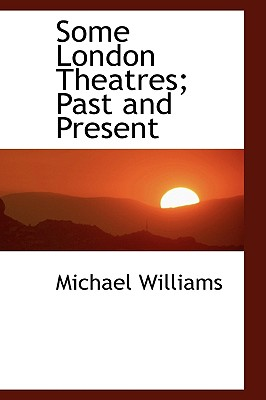 Some London Theatres; Past and Present, Williams, Michael
