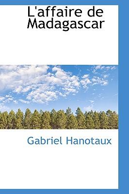 L'affaire de Madagascar (French Edition), Hanotaux, Gabriel