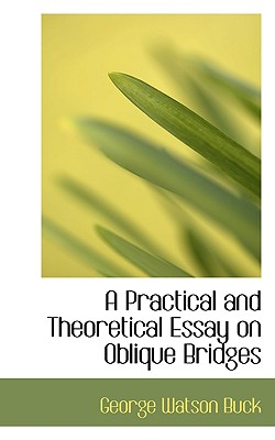 A Practical and Theoretical Essay on Oblique Bridges, Buck, George Watson