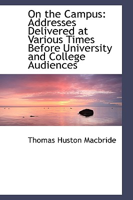 On the Campus: Addresses Delivered at Various Times Before University and College Audiences, Macbride, Thomas Huston