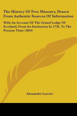 Image for The History Of Free Masonry, Drawn From Authentic Sources Of Information: With An Account Of The Grand Lodge Of Scotland, From Its Institution In 1736, To The Present Time (1804)