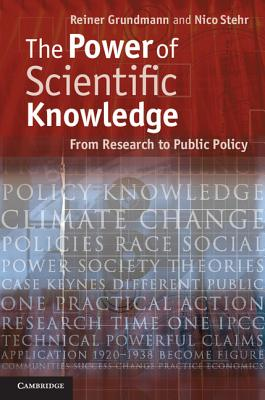 The Power of Scientific Knowledge: From Research to Public Policy, Grundmann, Professor Reiner; Stehr, Professor Nico