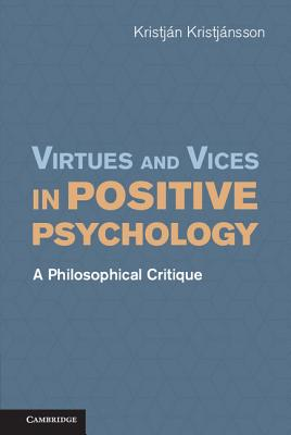 Virtues and Vices in Positive Psychology: A Philosophical Critique, Kristj�nsson, Kristj�n