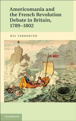 Americomania and the French Revolution Debate in Britain, 1789-1802, Wil Verhoeven (Author)