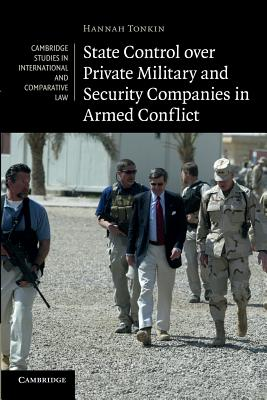 State Control over Private Military and Security Companies in Armed Conflict (Cambridge Studies in International and Comparative Law), Tonkin, Hannah