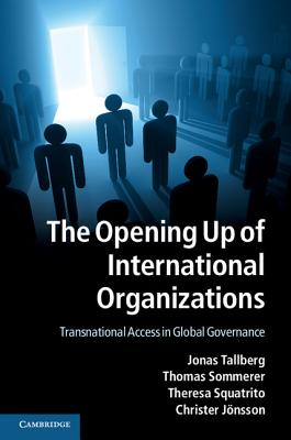 The Opening Up of International Organizations: Transnational Access in Global Governance, Tallberg, Jonas; Sommerer, Thomas; Squatrito, Theresa; J�nsson, Christer