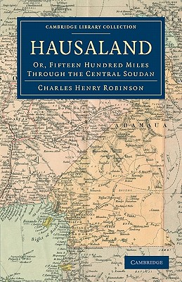 Hausaland: Or, Fifteen Hundred Miles through the Central Soudan (Cambridge Library Collection - African Studies), Robinson, Charles Henry