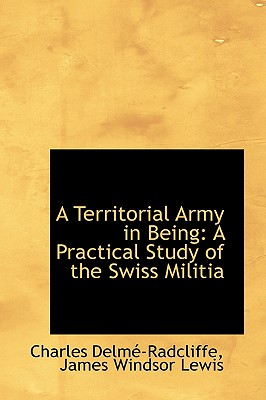 A Territorial Army in Being: A Practical Study of the Swiss Militia, Delm�-Radcliffe, Charles