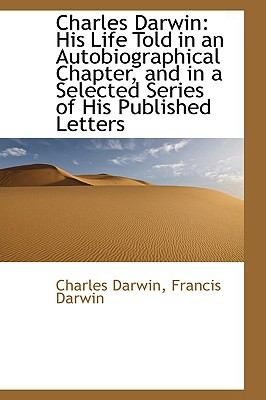 Image for Charles Darwin: His Life Told in an Autobiographical Chapter, and in a Selected Series of His Publis