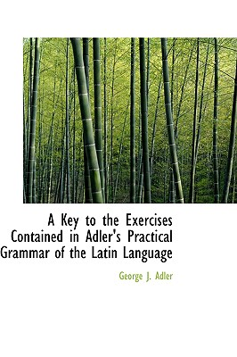 A Key to the Exercises Contained in Adler's Practical Grammar of the Latin Language (English and Latin Edition), Adler, George J.