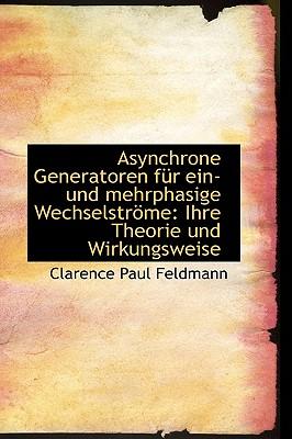 Asynchrone Generatoren f�r ein- und mehrphasige Wechselstr�me: Ihre Theorie und Wirkungsweise (German Edition), Feldmann, Clarence Paul