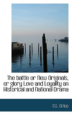 The battle or New Originals, or glory Love and Loyality an Historical and National Drama, Grice, C.E.