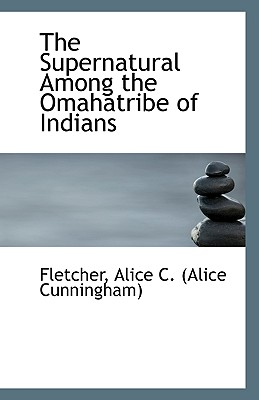 The Supernatural Among the Omahatribe of Indians, Alice C. (Alice Cunningham), Fletcher