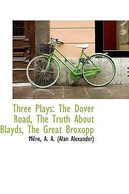 Three Plays: The Dover Road, The Truth About Blayds, The Great Broxopp, A. A. (Alan Alexander), Milne