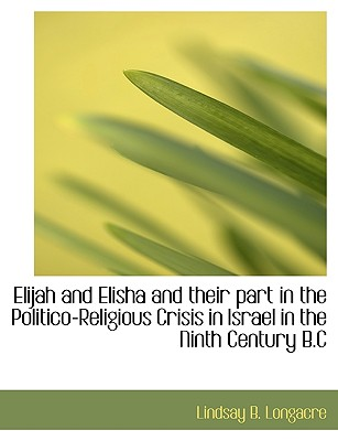 Elijah and Elisha and their part in the Politico-Religious Crisis in Israel in the Ninth Century B.C, Longacre, Lindsay B.