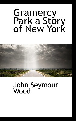 Gramercy Park a Story of New York, Wood, John Seymour