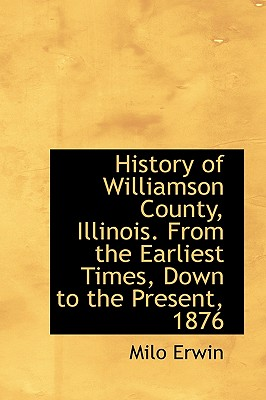History of Williamson County, Illinois. From the Earliest Times, Down to the Present, 1876, Erwin, Milo