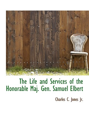 The Life and Services of the Honorable Maj. Gen. Samuel Elbert, Jones, Charles C.