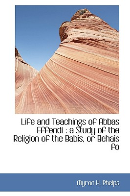 Image for Life and Teachings of Abbas Effendi: a Study of the Religion of the Babis, or Behais fo