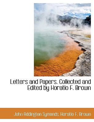 Letters and Papers. Collected and Edited by Horatio F. Brown, Brown, Horatio F.; Symonds, John Addington