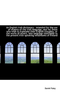 An English-Irish dictionary: intended for the use of stuents of the Irish language, and for those w, Foley, Daniel