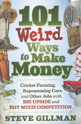 Image for 101 Weird Ways to Make Money: Cricket Farming, Repossessing Cars, and Other Jobs With Big Upside and Not Much Competition