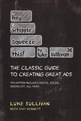 Image for Hey, Whipple, Squeeze This: The Classic Guide to Creating Great Ads