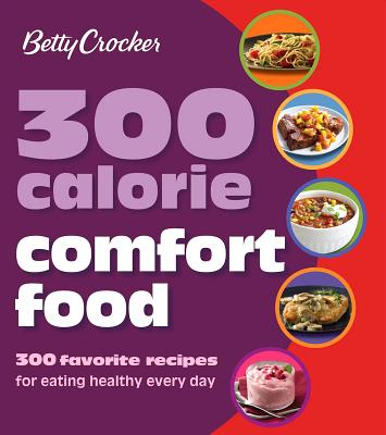 Betty Crocker 300 Calorie Comfort Food: 300 Favorite Recipes for Eating Healthy Every Day (Betty Crocker Cooking), Betty Crocker