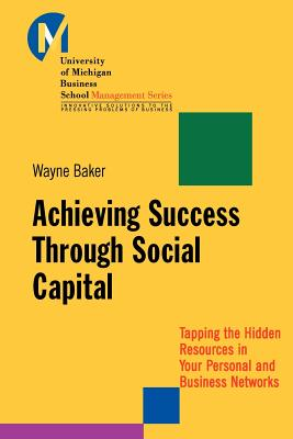 Achieving Success Through Social Capital: Tapping the Hidden Resources in Your Personal and Business Networks, Baker, Wayne E.