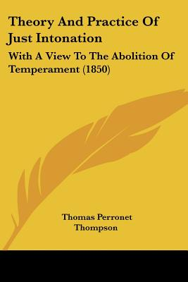 Theory And Practice Of Just Intonation: With A View To The Abolition Of Temperament (1850), Thompson, Thomas Perronet
