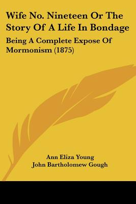 Wife No. Nineteen Or The Story Of A Life In Bondage: Being A Complete Expose Of Mormonism (1875), Ann Eliza Young