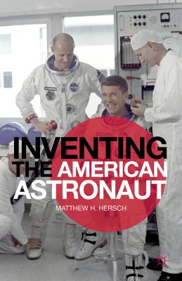 Inventing the American Astronaut (Palgrave Studies in the History of Science and Technology), Hersch, Matthew H.