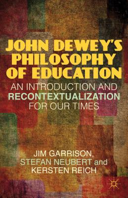 John Dewey?s Philosophy of Education: An Introduction and Recontextualization for Our Times, Garrison, J.; Neubert, S.; Reich, K.