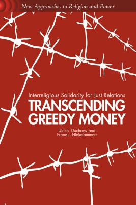 Transcending Greedy Money: Interreligious Solidarity for Just Relations (New Approaches to Religion and Power), Duchrow, U.; Hinkelammert, F.