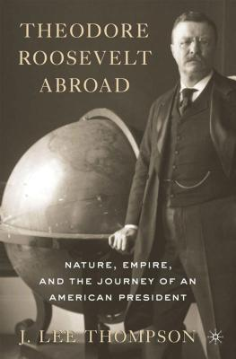 Theodore Roosevelt Abroad: Nature, Empire, and the Journey of an American President, Thompson, J. Lee