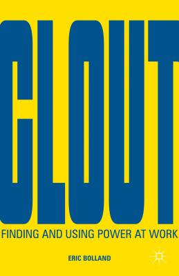 Clout: Finding and Using Power at Work, Bolland, Eric