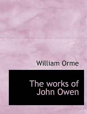 The works of John Owen, Orme, William