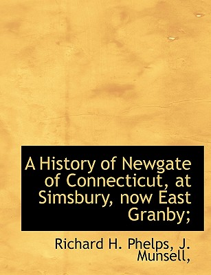 A History of Newgate of Connecticut, at Simsbury, now East Granby;, Phelps, Richard H.