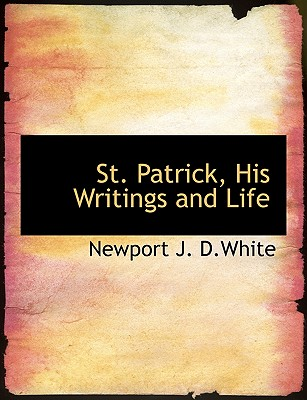 St. Patrick, His Writings and Life, D.White, Newport J.