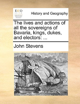 The lives and actions of all the sovereigns of Bavaria, kings, dukes, and electors: ..., Stevens, John