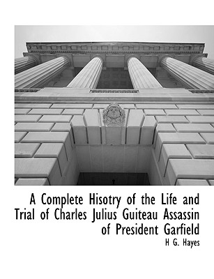 A Complete Hisotry of the Life and Trial of Charles Julius Guiteau Assassin of President Garfield, Hayes, H G.; Hayes, C J.