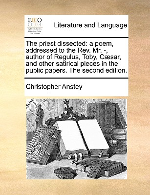 The priest dissected: a poem, addressed to the Rev. Mr. -, author of Regulus, Toby, C�sar, and other satirical pieces in the public papers. The second edition., Anstey, Christopher